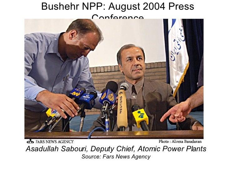 Bushehr NPP: August 2004 Press Conference <ul><li>Asadullah Sabouri, Deputy Chief, Atomic Power Plants </li></ul><ul><li>S...