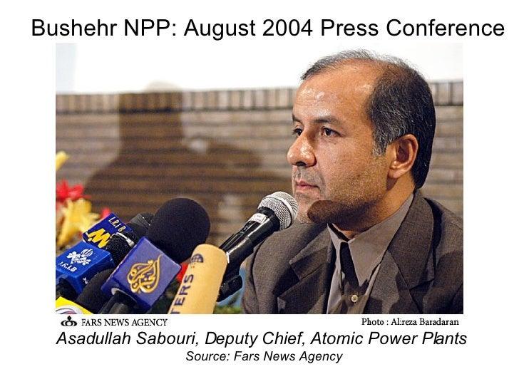 Bushehr NPP: August 2004 Press Conference <ul><li>Asadullah Sabouri, Deputy Chief, Atomic Power Plants  </li></ul><ul><li>...