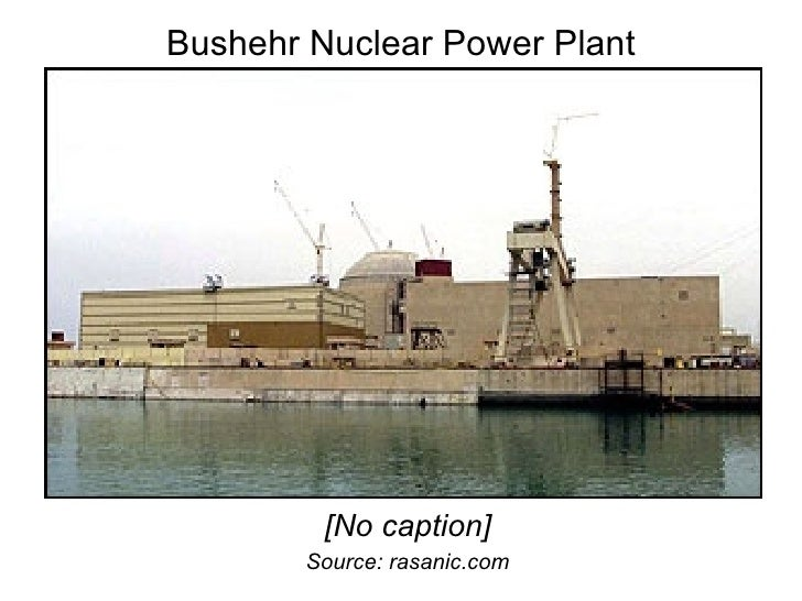 Bushehr Nuclear Power Plant <ul><li>[No caption] </li></ul><ul><li>Source: rasanic.com </li></ul>