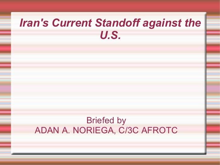 Iran's Current Standoff against the U.S. <ul><ul><li>Briefed by </li></ul></ul><ul><ul><li>ADAN A. NORIEGA, C/3C AFROTC </...