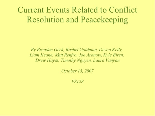 Current Events Related to Conflict Resolution and Peacekeeping  By Brendan Geck.  Rachel Goldman,  Devon Kelly,  Liam Keane...