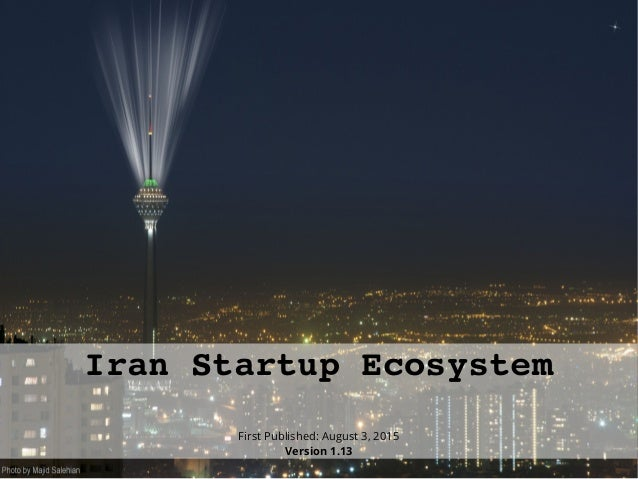 Iran Startup Ecosystem First Published: August 3, 2015 Version 1.13