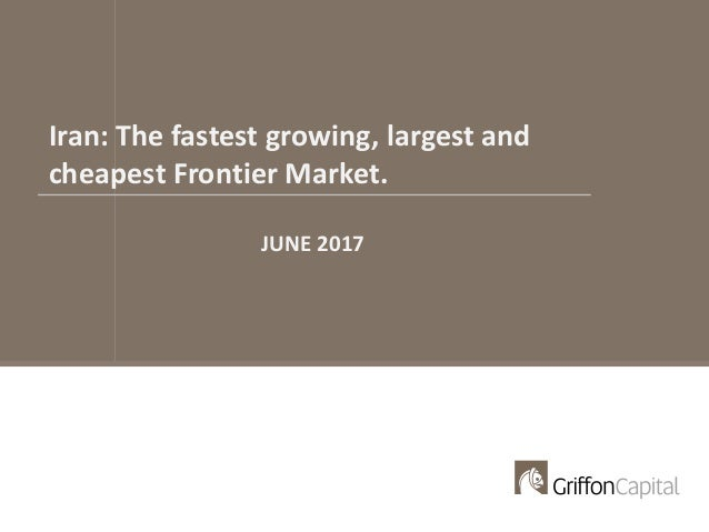 Iran: The fastest growing, largest and cheapest Frontier Market. JUNE 2017