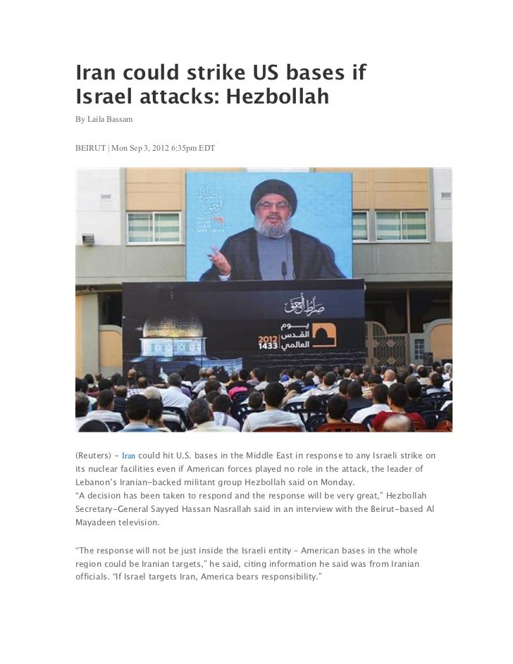 Iran could strike US bases ifIsrael attacks: HezbollahBy Laila BassamBEIRUT | Mon Sep 3, 2012 6:35pm EDT(Reuters) - Iran c...