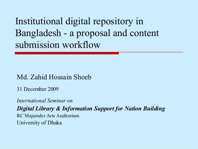 Md. Zahid Hossain Shoeb 31 December 2009 Institutional digital repository in Bangladesh - a proposal and content submissio...