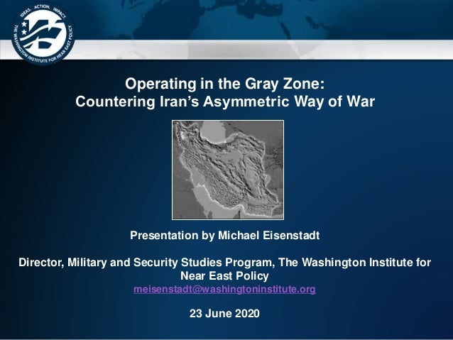 Operating in the Gray Zone: Countering Iran's Asymmetric Way of War Presentation by Michael Eisenstadt Director, Military ...