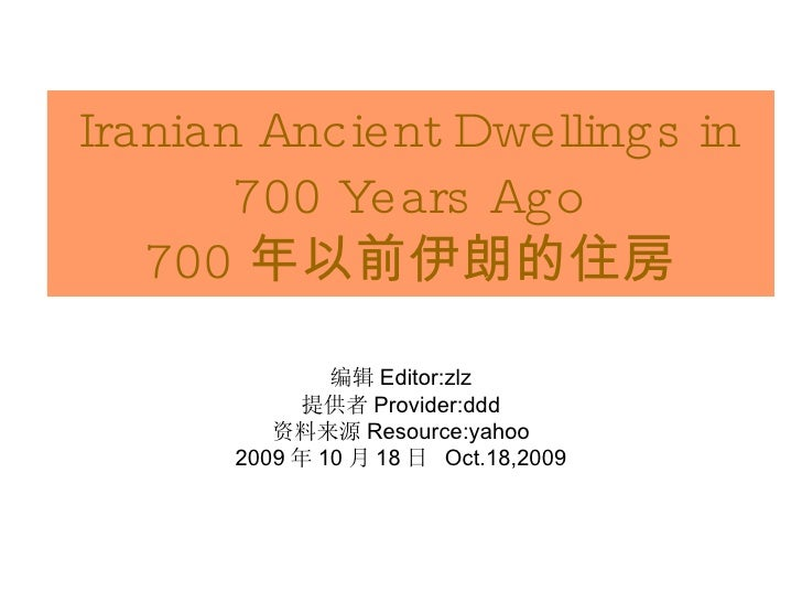 Iranian Ancient Dwellings in 700 Years Ago 700 年以前伊朗的住房 <ul><li>Editor:zlz </li></ul><ul><li>Provider:ddd </li></ul><ul><l...
