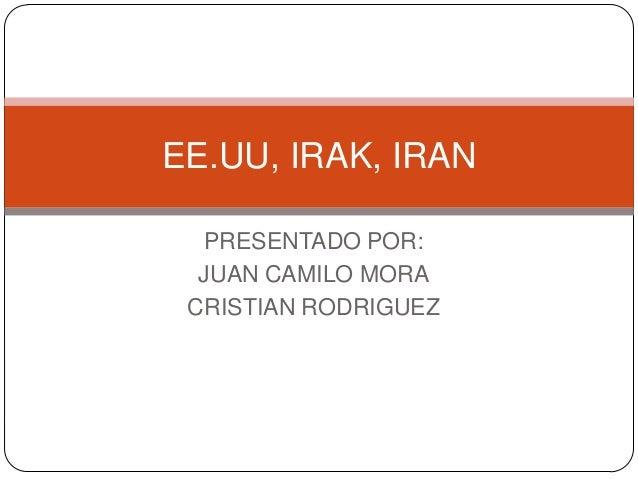 PRESENTADO POR: JUAN CAMILO MORA CRISTIAN RODRIGUEZ EE.UU, IRAK, IRAN