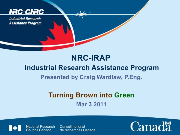 NRC-IRAPIndustrial Research Assistance Program    Presented by Craig Wardlaw, P.Eng.      Turning Brown into Green        ...