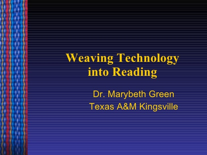 Weaving Technology into Reading Dr. Marybeth Green Texas A&M Kingsville