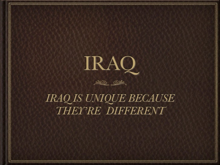 IRAQIRAQ IS UNIQUE BECAUSE  THEY'RE DIFFERENT