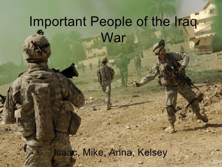 Important People of the Iraq War <ul><li>Isaac, Mike, Anna, Kelsey </li></ul>