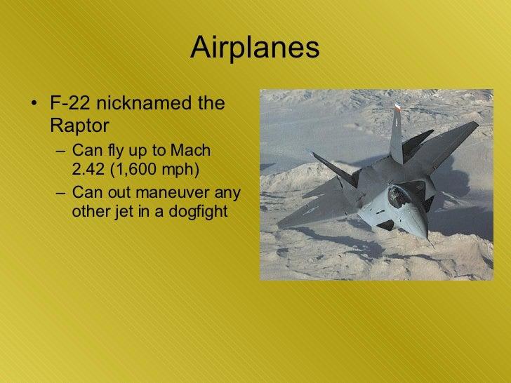 Airplanes <ul><li>F-22 nicknamed the Raptor </li></ul><ul><ul><li>Can fly up to Mach 2.42 (1,600 mph)  </li></ul></ul><ul>...