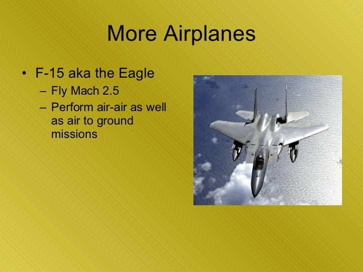 More Airplanes <ul><li>F-15 aka the Eagle </li></ul><ul><ul><li>Fly Mach 2.5 </li></ul></ul><ul><ul><li>Perform air-air as...