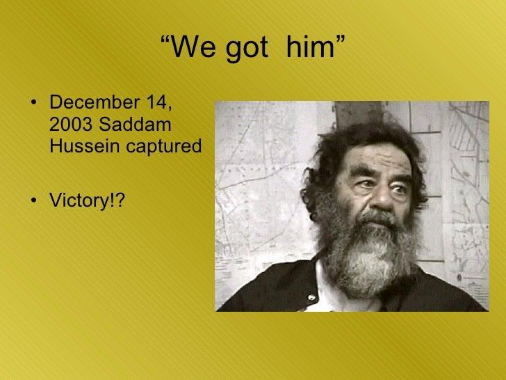 """""""We got  him"""" <ul><li>December 14, 2003 Saddam Hussein captured </li></ul><ul><li>Victory!? </li></ul>"""