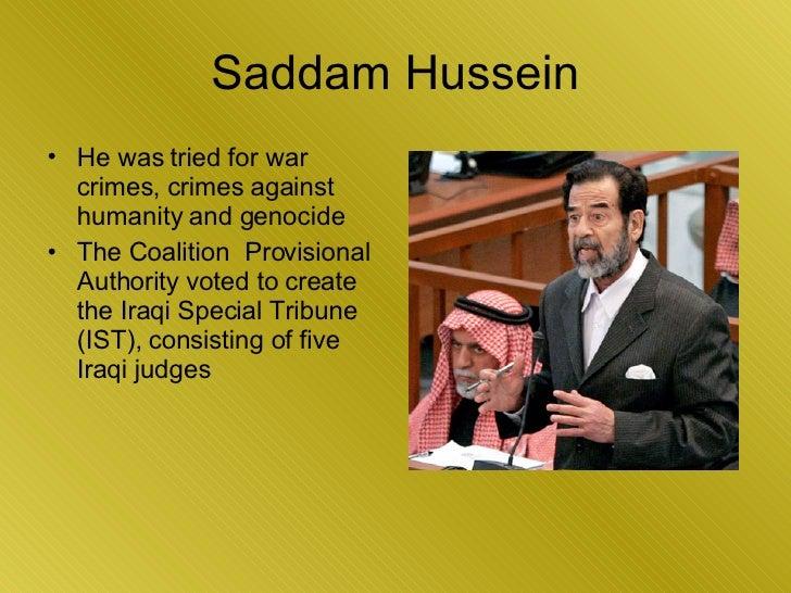 Saddam Hussein <ul><li>He was tried for war crimes, crimes against humanity and genocide  </li></ul><ul><li>The Coalition ...