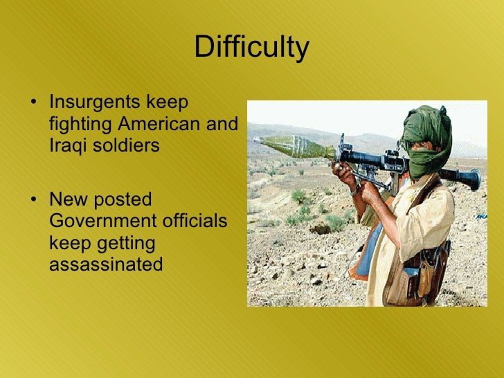 Difficulty <ul><li>Insurgents keep fighting American and Iraqi soldiers </li></ul><ul><li>New posted Government officials ...
