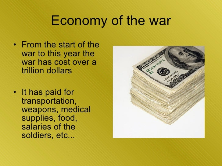 Economy of the war <ul><li>From the start of the war to this year the war has cost over a trillion dollars </li></ul><ul><...