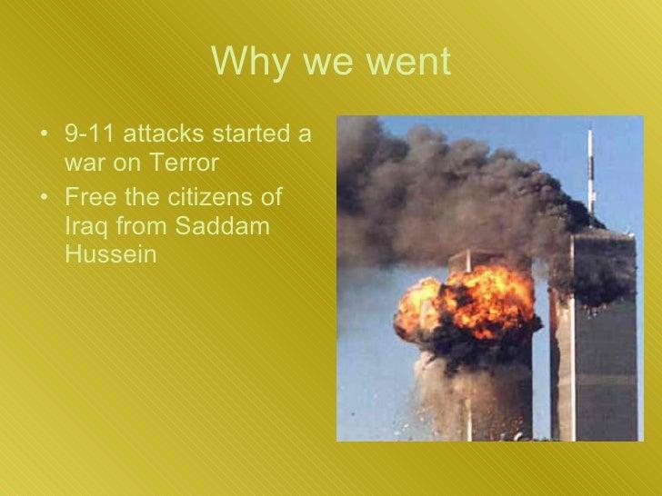 Why we went <ul><li>9-11 attacks started a war on Terror  </li></ul><ul><li>Free the citizens of Iraq from Saddam Hussein ...