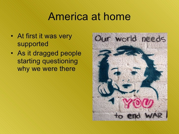 America at home <ul><li>At first it was very supported </li></ul><ul><li>As it dragged people starting questioning why we ...