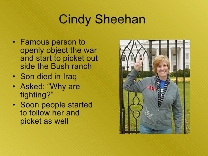 Cindy Sheehan  <ul><li>Famous person to openly object the war and start to picket out side the Bush ranch </li></ul><ul><l...