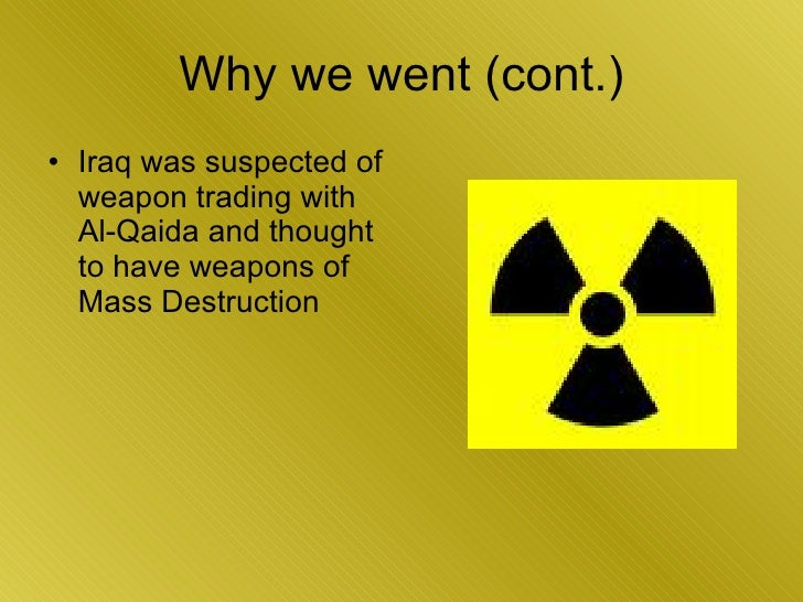 Why we went (cont.) <ul><li>Iraq was suspected of weapon trading with Al-Qaida and thought to have weapons of Mass Destruc...
