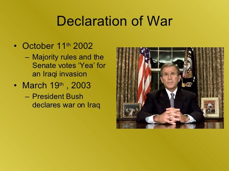 Declaration of War <ul><li>October 11 th  2002 </li></ul><ul><ul><li>Majority rules and the Senate votes 'Yea' for an Iraq...