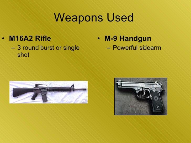 Weapons Used  <ul><li>M-9 Handgun   </li></ul><ul><ul><li>Powerful sidearm </li></ul></ul><ul><li>M16A2 Rifle   </li></ul>...
