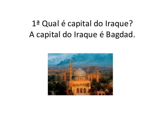 1ª Qual é capital do Iraque? A capital do Iraque é Bagdad.