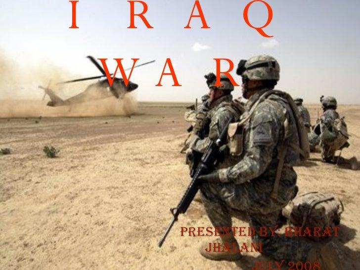 IRAQ WAR Presented by: Bharat Jhalani July 2008