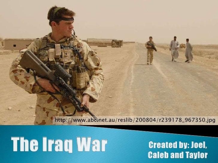 http://www.abc.net.au/reslib/200804/r239178_967350.jpg<br />The Iraq War<br />Created by: Joel,<br />Caleb and Taylor<br />