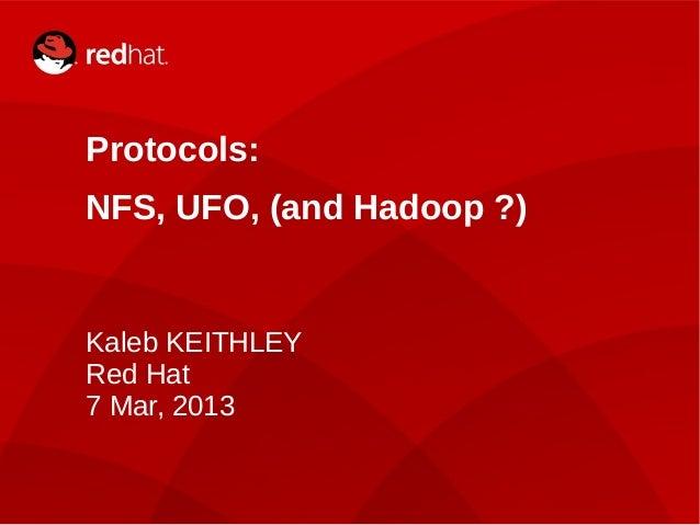 Kaleb KEITHLEY1 Protocols: NFS, UFO, (and Hadoop ?) Kaleb KEITHLEY Red Hat 7 Mar, 2013