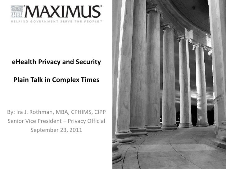 eHealth Privacy and SecurityPlain Talk in Complex Times<br />By: Ira J. Rothman, MBA, CPHIMS, CIPP<br />Senior Vice Presid...