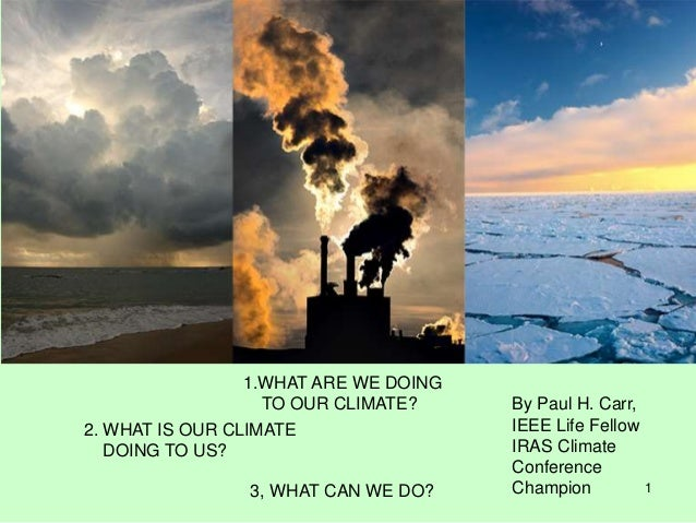 1 1.WHAT ARE WE DOING TO OUR CLIMATE? 2. WHAT IS OUR CLIMATE DOING TO US? 3, WHAT CAN WE DO? By Paul H. Carr, IEEE Life Fe...