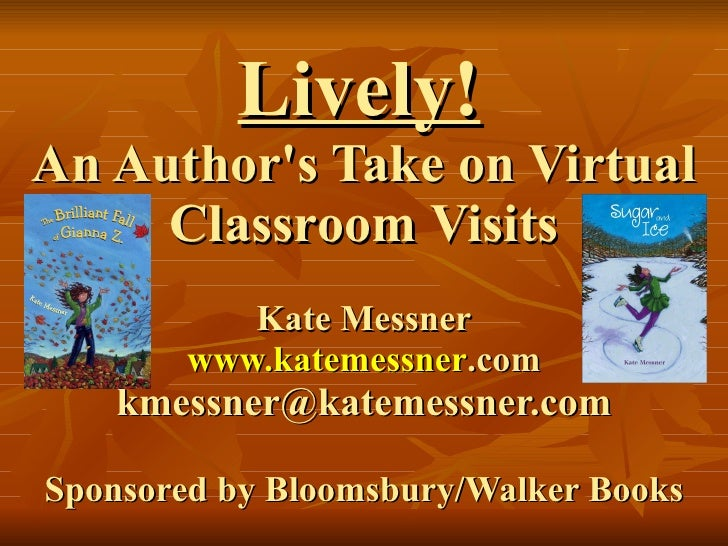 Lively!   An Author's Take on Virtual Classroom Visits Kate Messner www. katemessner .com [email_address] Sponsored by Blo...