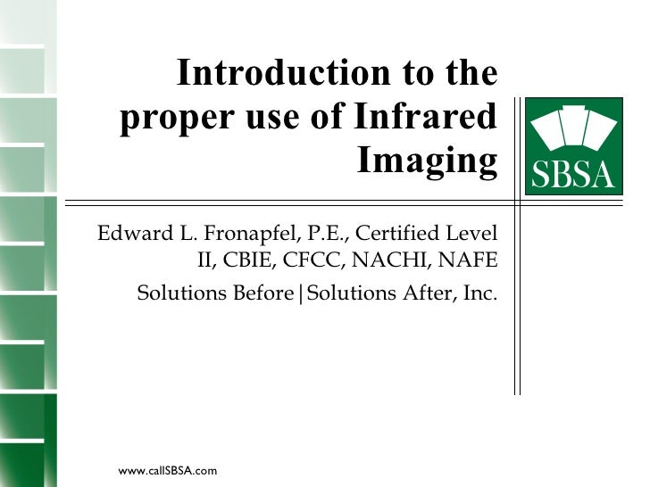 Introduction to the proper use of Infrared Imaging Edward L. Fronapfel, P.E., Certified Level II, CBIE, CFCC, NACHI, NAFE ...