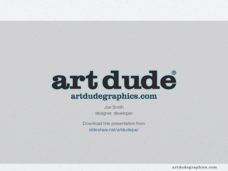 Joe Smith      designer, developerDownload this presentation from  slideshare.net/artdudejoe/