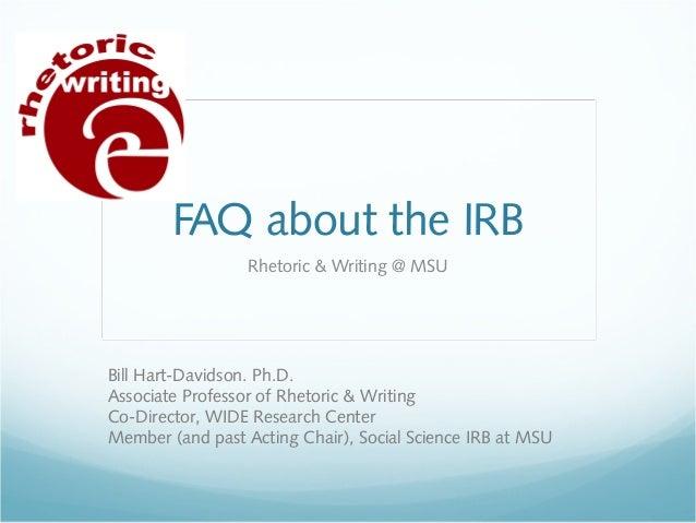 FAQ about the IRB Rhetoric & Writing @ MSU  Bill Hart-Davidson. Ph.D. Associate Professor of Rhetoric & Writing Co-Directo...