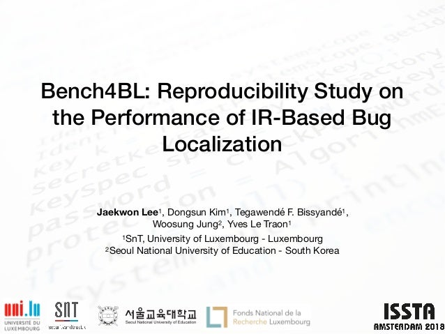 Bench4BL: Reproducibility Study on the Performance of IR-Based Bug Localization Jaekwon Lee1, Dongsun Kim1, Tegawendé F. B...