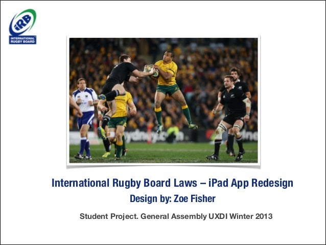 International Rugby Board Laws – iPad App Redesign Design by: Zoe Fisher Student Project. General Assembly UXDI Winter 201...