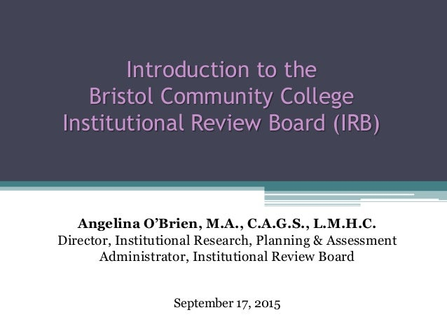 Introduction to the Bristol Community College Institutional Review Board (IRB) Angelina O'Brien, M.A., C.A.G.S., L.M.H.C. ...
