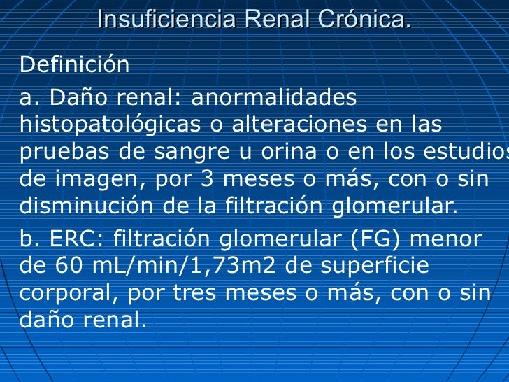 Insuficiencia Renal Crónica.Definicióna. Daño renal: anormalidadeshistopatológicas o alteraciones en laspruebas de sangre ...