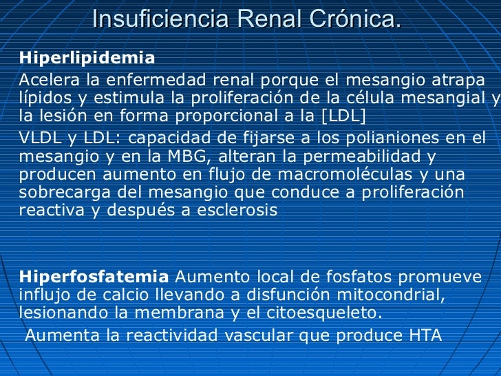 Insuficiencia Renal Crónica.HiperlipidemiaAcelera la enfermedad renal porque el mesangio atrapalípidos y estimula la proli...