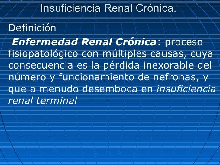 Insuficiencia Renal Crónica.Definición Enfermedad Renal Crónica: procesofisiopatológico con múltiples causas, cuyaconsecue...