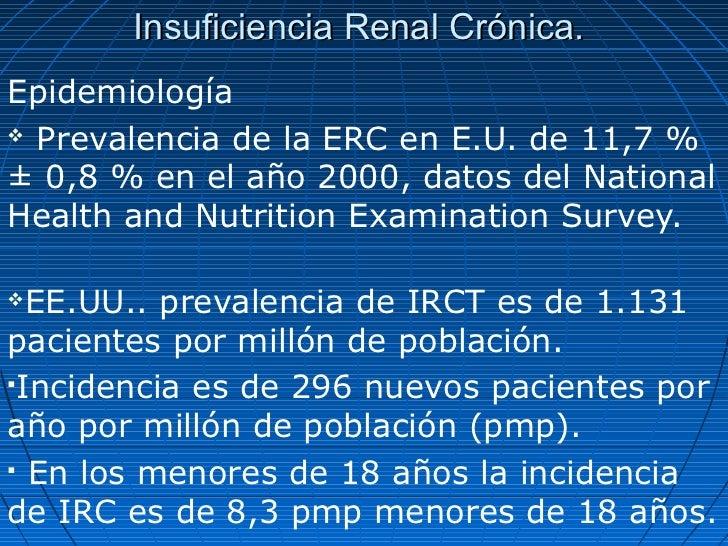 Insuficiencia Renal Crónica.Epidemiología Prevalencia de la ERC en E.U. de 11,7 %± 0,8 % en el año 2000, datos del Nation...