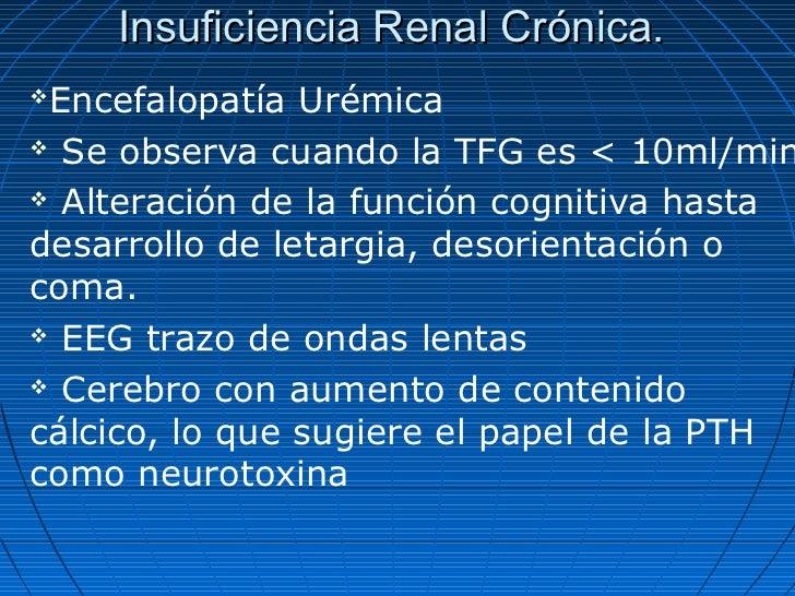 Insuficiencia Renal Crónica.Encefalopatía Urémica Se observa cuando la TFG es < 10ml/min Alteración de la función cogni...