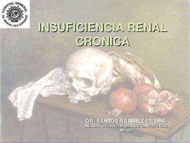 INSUFICIENCIA RENAL CRONICA  DR. SANTOS RAMIREZ MEDINA MÉDICO: URGENCIAS MEDICO-QUIRURGICAS México