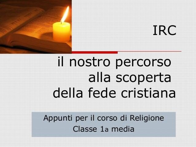 IRC il nostro percorso alla scoperta della fede cristiana Appunti per il corso di Religione Classe 1a media