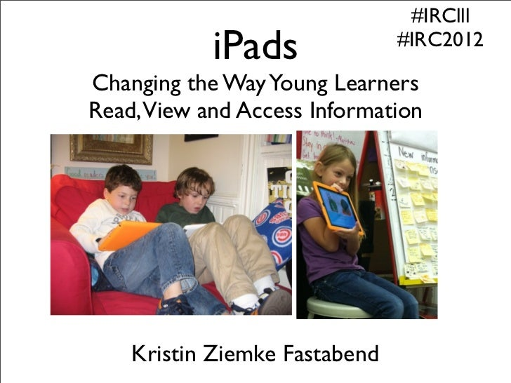 #IRClll           iPads               #IRC2012Changing the Way Young LearnersRead,View and Access Information    Kristin Z...