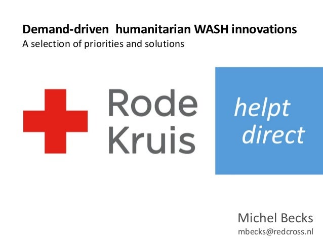 Michel Becks mbecks@redcross.nl Demand-driven humanitarian WASH innovations A selection of priorities and solutions